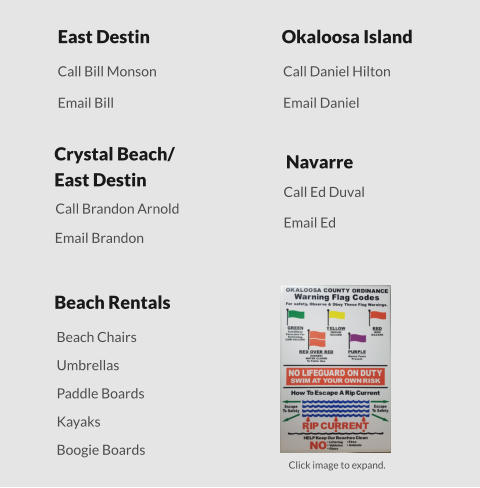 Crystal Beach/East Destin East Destin Okaloosa Island Navarre Call Daniel Hilton Email Bill Email Daniel Email Ed Email Brandon Call Ed Duval Call Brandon Arnold Call Bill Monson Beach Rentals Click image to expand. Boogie Boards Beach Chairs Umbrellas Paddle Boards Kayaks